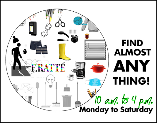 Open 10 to 4, Monday to Saturday. Find almost anything at F. Ratté